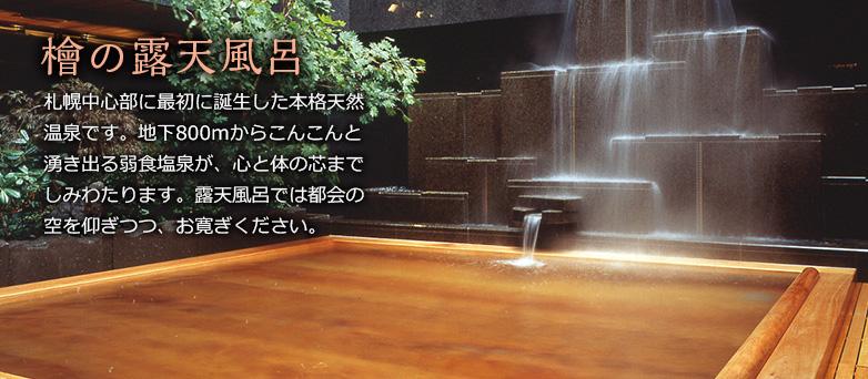 檜の露天風呂 札幌中心部に最初に誕生した本格天然温泉です。地下800mからこんこんと湧き出る弱食塩泉が、心と体の芯までしみわたります。露天風呂では都会の空を仰ぎつつ、お寛ぎください。