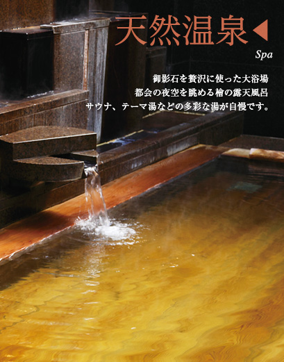 天然温泉 御影石を贅沢に使った大浴場 都会の夜空を眺める檜の露天風呂 サウナ、テーマ湯などの多彩な湯が自慢です。
